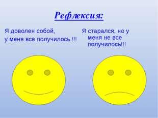 Рефлексия: Я доволен собой, у меня все получилось !!! Я старался, но у меня н
