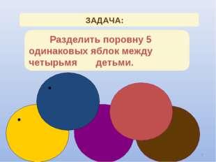 * ЗАДАЧА: Разделить поровну 5 одинаковых яблок между четырьмя детьми. 2
