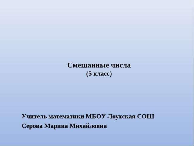Смешанные числа (5 класс) Учитель математики МБОУ Лоухская СОШ Серова Марина...