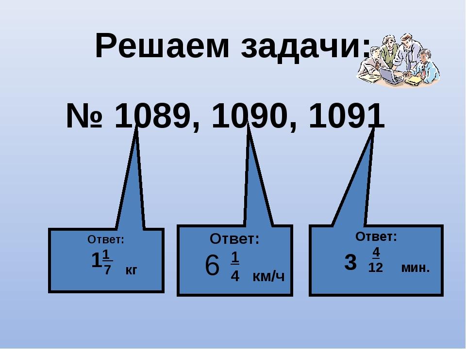 Решаем задачи: № 1089, 1090, 1091 Ответ: 1 7 кг 1 Ответ: 1 4 км/ч Ответ: 4 12...