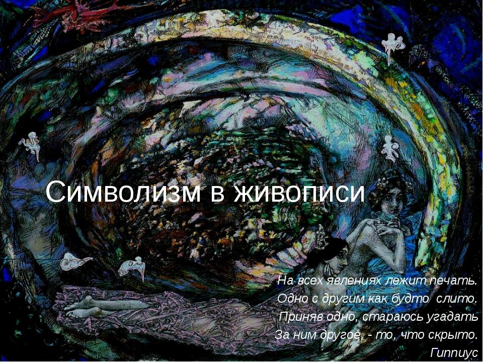 Символизм в живописи На всех явлениях лежит печать. Одно с другим как будто с...
