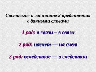 Составьте и запишите 2 предложения с данными словами 1 ряд: в связи – в связи