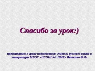 Спасибо за урок:) презентацию к уроку подготовила: учитель русского языка и