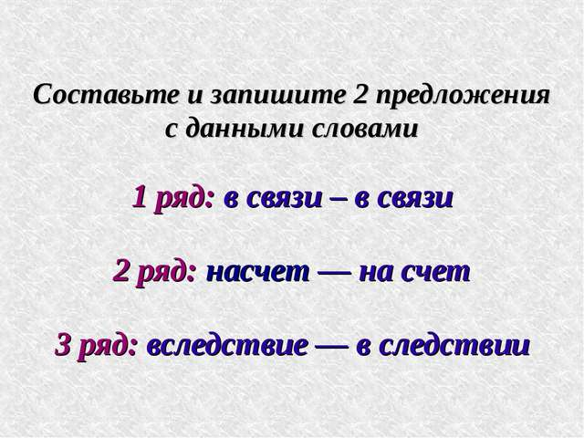 Составьте и запишите 2 предложения с данными словами 1 ряд: в связи – в связи...