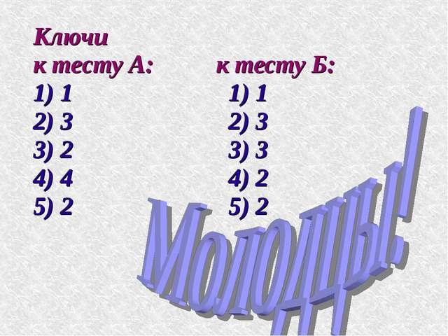 Ключи к тесту А: к тесту Б: 1) 1 1) 1 2) 3 2) 3 3) 2 3) 3 4) 4 4) 2 5) 2 5) 2