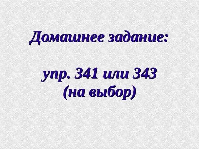 Домашнее задание: упр. 341 или 343 (на выбор)