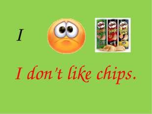 I I don't like chips.