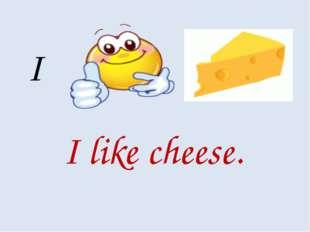 I I like cheese.