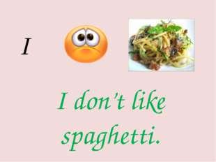 I I don't like spaghetti.