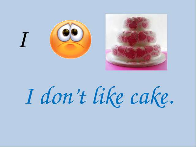 I I don't like cake.