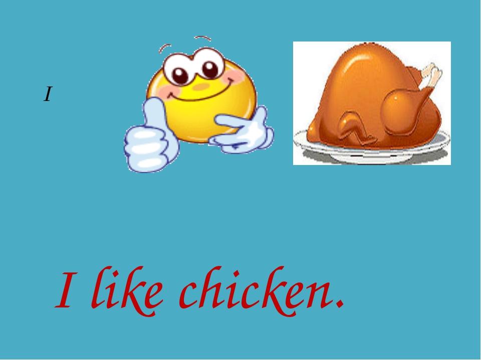 I I like chicken.