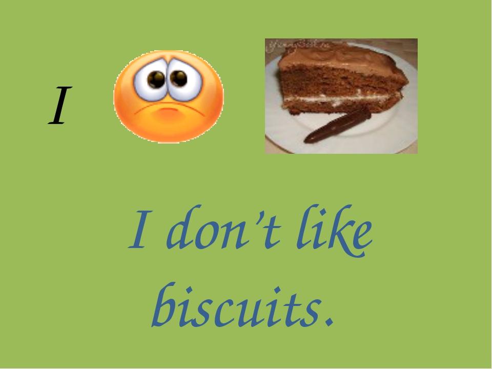 I I don't like biscuits.