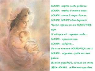 МАМА- первое слово ребёнка. МАМА- первые в жизни шаги. МАМА- самое в мире свя