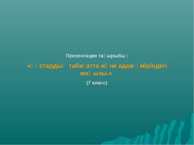 Презентация тақырыбы : «Құстардың табиғатта және адам өміріндегі маңызы.» (7...
