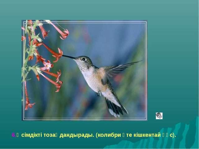 6.Өсімдікті тозаңдандырады. (колибри өте кішкентай құс).