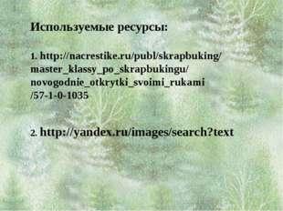 Используемые ресурсы: 1. http://nacrestike.ru/publ/skrapbuking/ master_klass