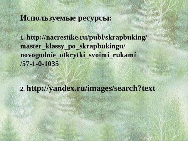 Используемые ресурсы: 1. http://nacrestike.ru/publ/skrapbuking/ master_klass...