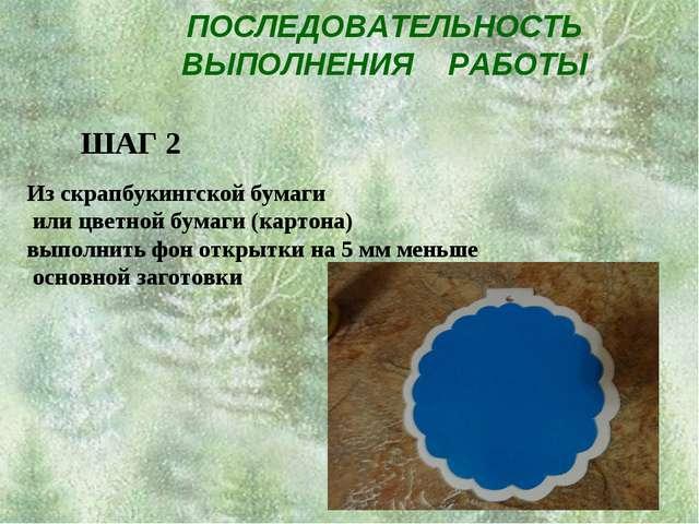 ПОСЛЕДОВАТЕЛЬНОСТЬ ВЫПОЛНЕНИЯ РАБОТЫ ШАГ 2 Из скрапбукингской бумаги или цвет...