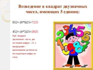 Возведение в квадрат двузначных чисел, имеющих 5 единиц: 852= (8*9)25=7225 45