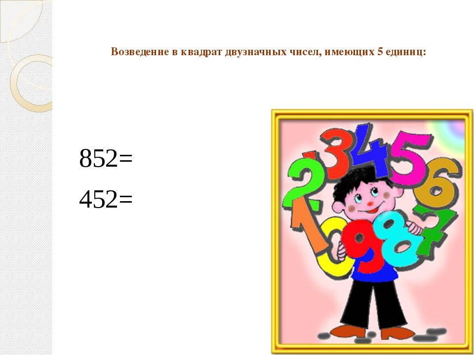 Возведение в квадрат двузначных чисел, имеющих 5 единиц: 852= 452=