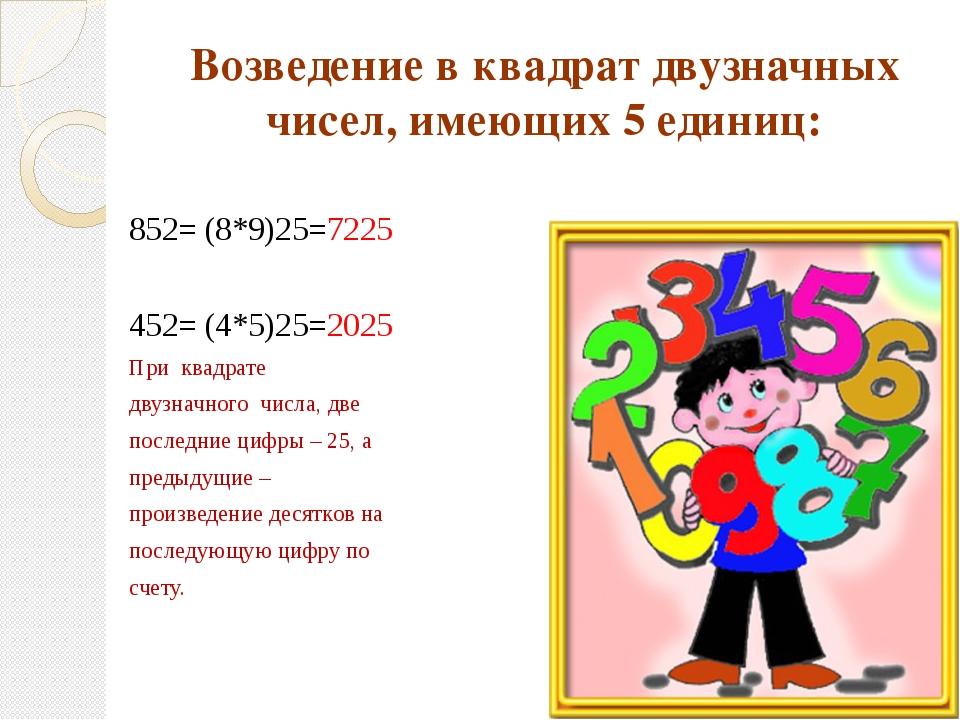 Возведение в квадрат двузначных чисел, имеющих 5 единиц: 852= (8*9)25=7225 45...