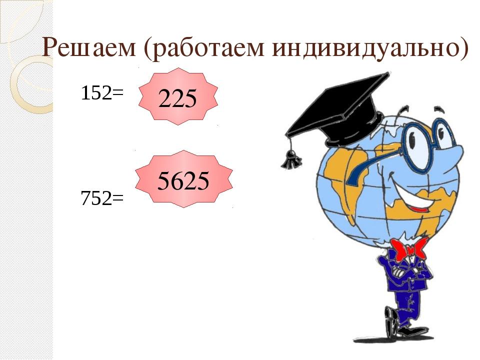 Решаем (работаем индивидуально) 152= 752= 225 5625