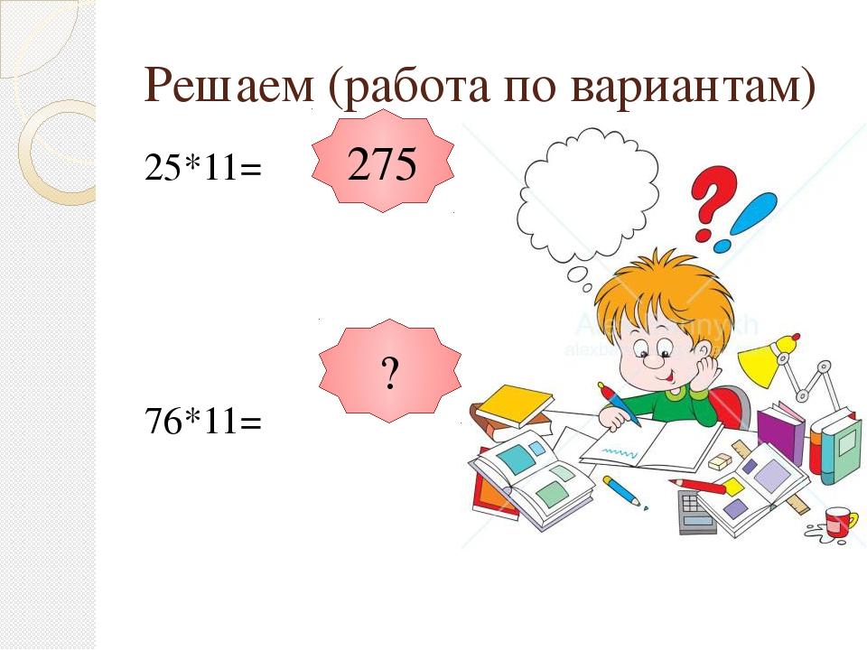 Решаем (работа по вариантам) 25*11= 76*11= 275 ?