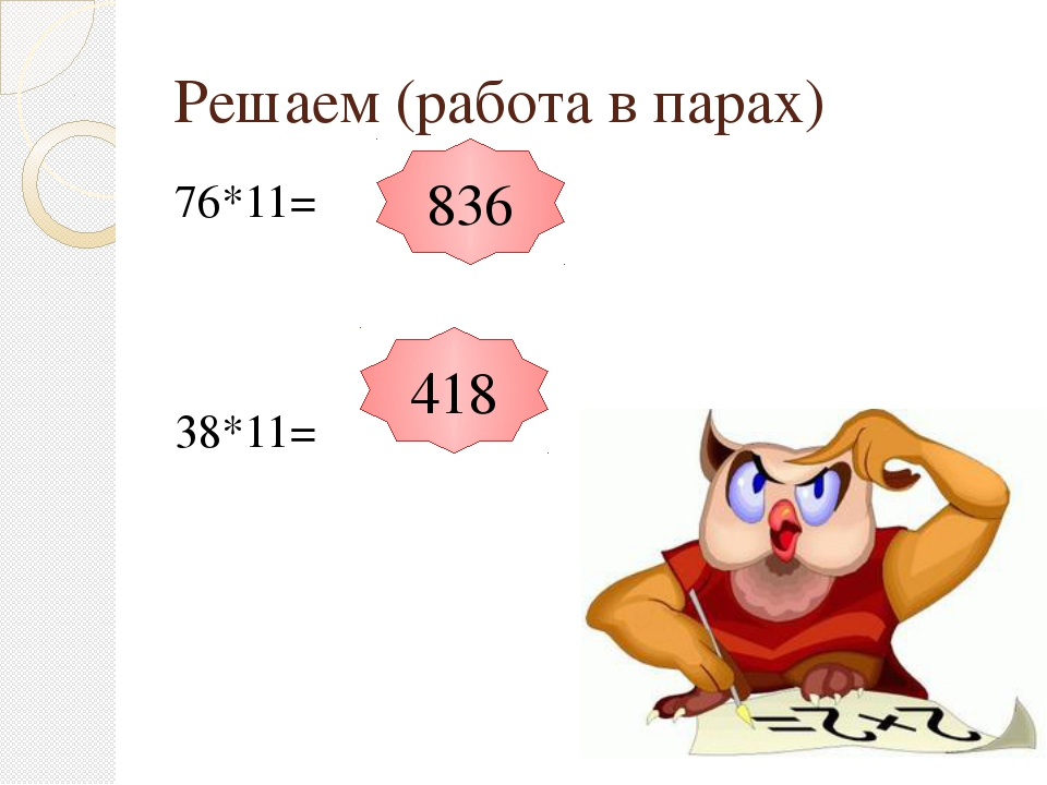 Решаем (работа в парах) 76*11= 38*11= 836 418