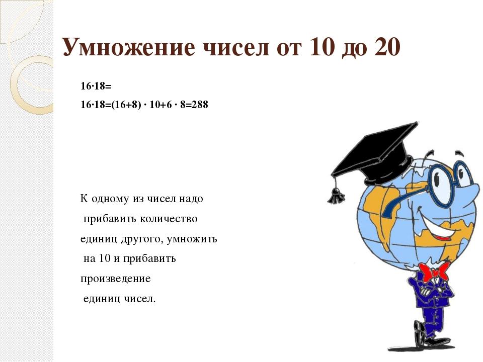 Умножение чисел от 10 до 20 16∙18= 16∙18=(16+8) ∙ 10+6 ∙ 8=288 К одному из чи...