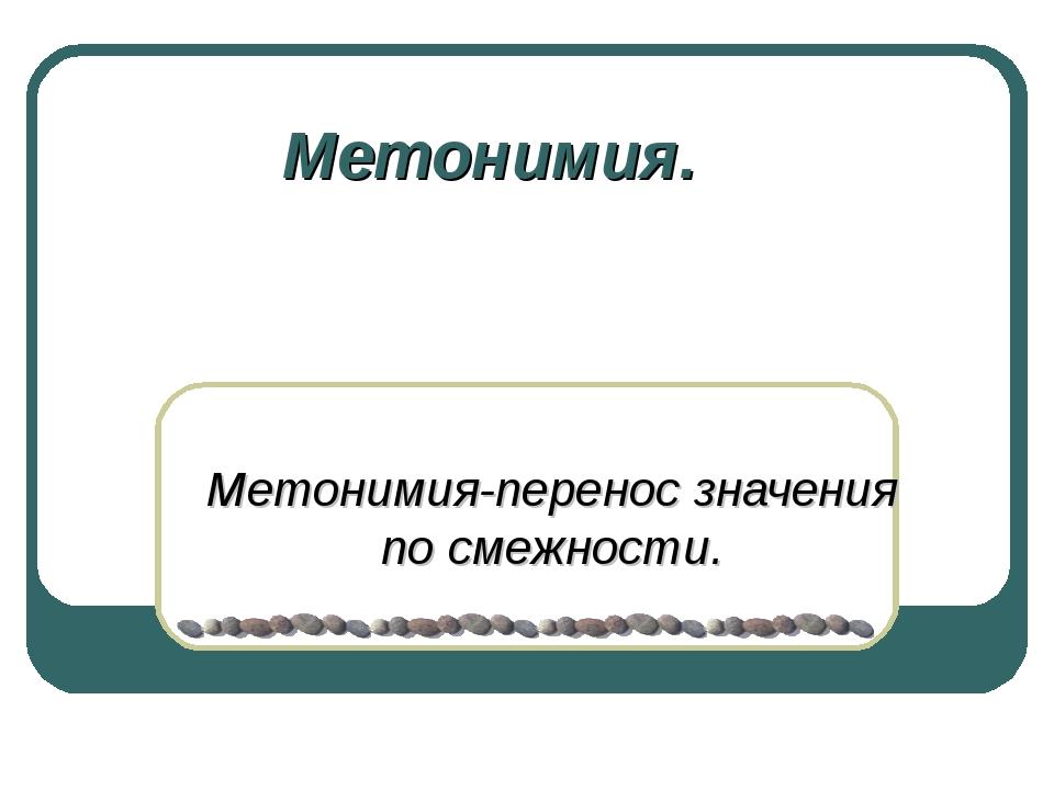 Метонимия. Метонимия-перенос значения по смежности.