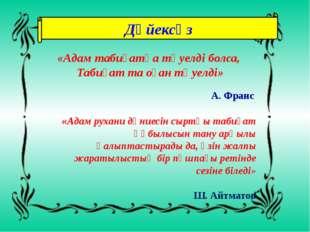Дәйексөз «Адам табиғатқа тәуелді болса, Табиғат та оған тәуелді» А. Франс «Ад