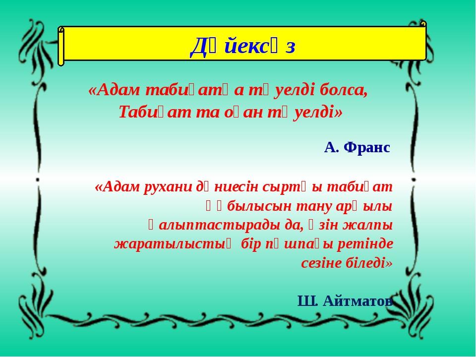 Дәйексөз «Адам табиғатқа тәуелді болса, Табиғат та оған тәуелді» А. Франс «Ад...