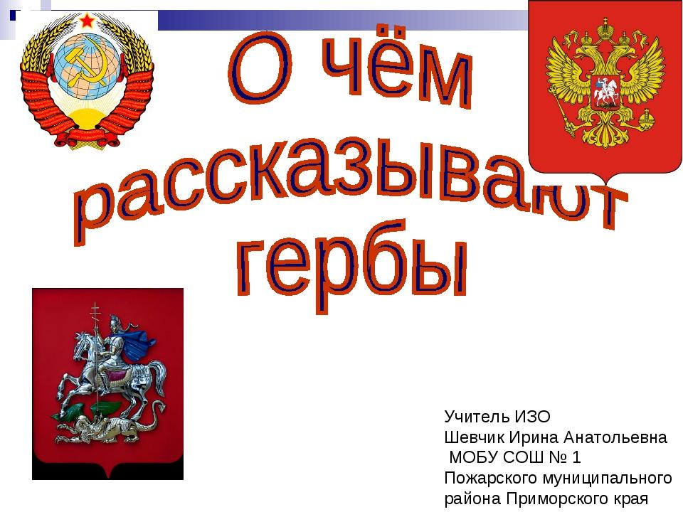 Учитель ИЗО Шевчик Ирина Анатольевна МОБУ СОШ № 1 Пожарского муниципального р...