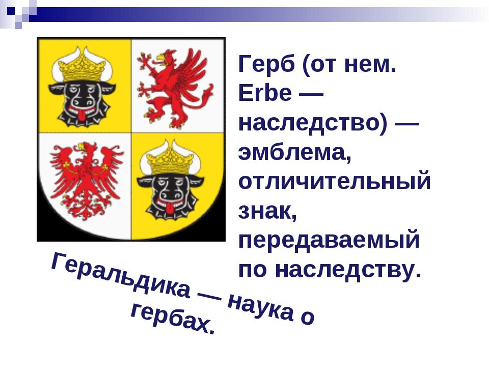 Герб (от нем. Erbe — наследство) — эмблема, отличительный знак, передаваемый...