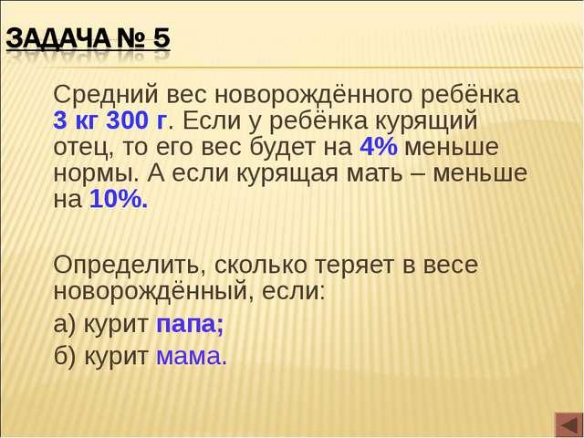 Средний вес новорождённого ребёнка 3 кг 300 г. Если у ребёнка курящий отец,...
