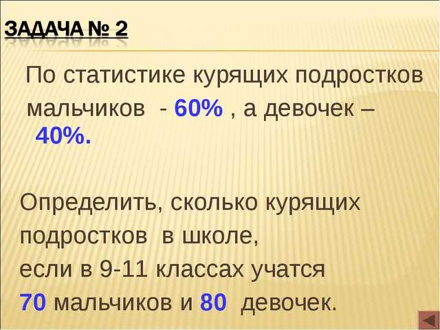 По статистике курящих подростков мальчиков - 60% , а девочек – 40%. Определи...