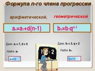 Формула n-го члена прогрессии an=a1+d(n-1) Дано: a1 = 7, d = 5 Найти: a4 bn=b