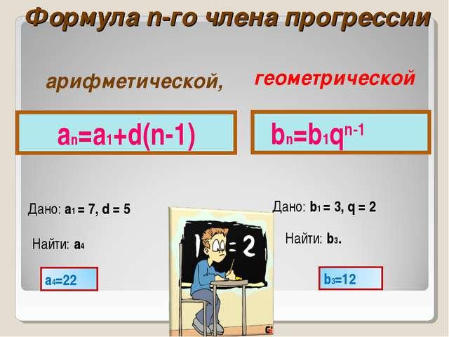 Формула n-го члена прогрессии an=a1+d(n-1) Дано: a1 = 7, d = 5 Найти: a4 bn=b...