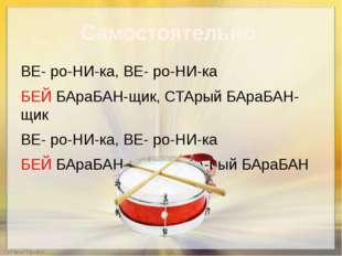 Самостоятельно ВЕ- ро-НИ-ка, ВЕ- ро-НИ-ка БЕЙ БАраБАН-щик, СТАрый БАраБАН-щик