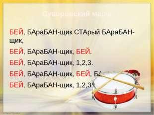 Суворовский марш БЕЙ, БАраБАН-щик СТАрый БАраБАН-щик, БЕЙ, БАраБАН-щик, БЕЙ.