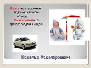 Модель и Моделирование Модель-это упрощенное подобие реального объекта. Модел