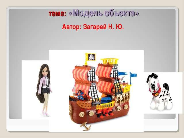 тема: «Модель объекта» Автор: Загарей Н. Ю.