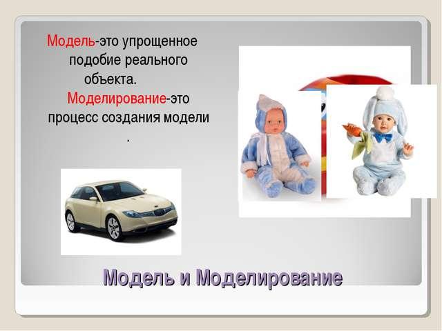 Модель и Моделирование Модель-это упрощенное подобие реального объекта. Модел...