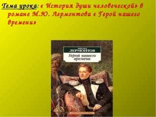 Тема урока: « История души человеческой» в романе М.Ю. Лермонтова « Герой наш