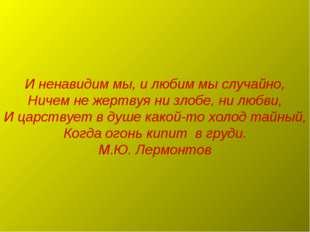 И ненавидим мы, и любим мы случайно, Ничем не жертвуя ни злобе, ни любви, И ц