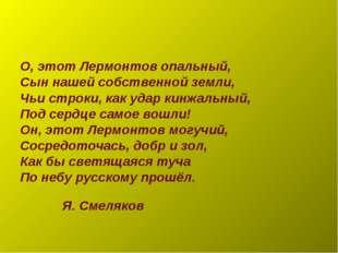 О, этот Лермонтов опальный, Сын нашей собственной земли, Чьи строки, как удар