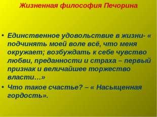 Жизненная философия Печорина Единственное удовольствие в жизни- « подчинять м