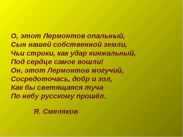О, этот Лермонтов опальный, Сын нашей собственной земли, Чьи строки, как удар...