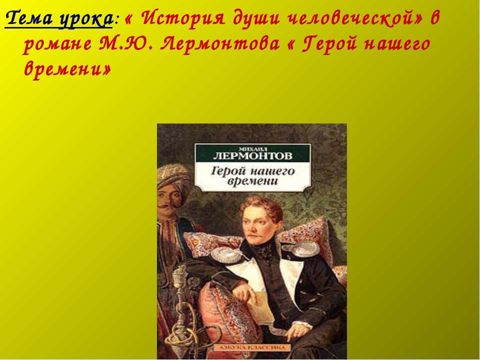 Тема урока: « История души человеческой» в романе М.Ю. Лермонтова « Герой наш...