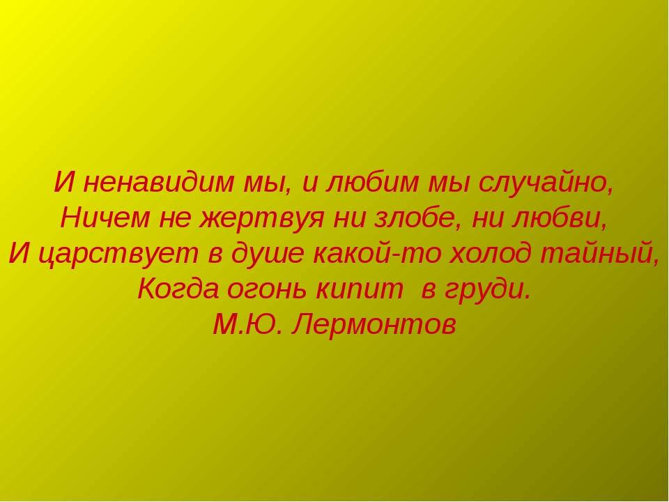 И ненавидим мы, и любим мы случайно, Ничем не жертвуя ни злобе, ни любви, И ц...